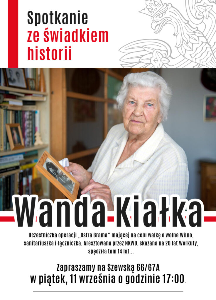 Plakat zapraszający na spotkanie ze świadkiem historii. Na zdjęciu starsza Pani w białej bluzce o białych włosach stoi przy regale z ksiązkami, trzyma w rękach ramkę ze starym zdjęciem. W górnej części po lewej stronie w pionie pasek biało-czerwony obok napis Spotkanie ze świadkiem historii, a po prawej stronie pochylony w lewo orzeł. Pod zdjęciem dużymi literami nazwisko Wanda Kiełka, podspodem Zapraszamy na Szewską 66/67A w piątek, 11 września o godzinie 17:00. Na dole logotypy projektu.